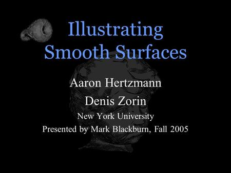 Illustrating Smooth Surfaces Aaron Hertzmann Denis Zorin New York University Presented by Mark Blackburn, Fall 2005.