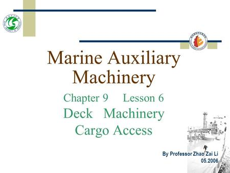 Marine Auxiliary Machinery Chapter 9 Lesson 6 Deck Machinery Cargo Access By Professor Zhao Zai Li 05.2006.