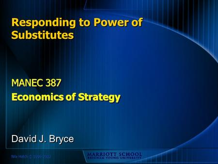 Nile Hatch © 1996-2002 Responding to Power of Substitutes MANEC 387 Economics of Strategy MANEC 387 Economics of Strategy David J. Bryce.