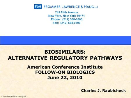 © Frommer Lawrence & Haug LLP BIOSIMILARS: ALTERNATIVE REGULATORY PATHWAYS American Conference Institute FOLLOW-ON BIOLOGICS June 22, 2010 Charles J. Raubicheck.