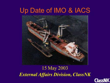 Up Date of IMO & IACS 15 May 2003 External Affairs Division, ClassNK.