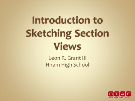 Leon R. Grant III Hiram High School. In this lesson we will learn to Identify and sketch various types of section views.  Full & half sections  Removed.