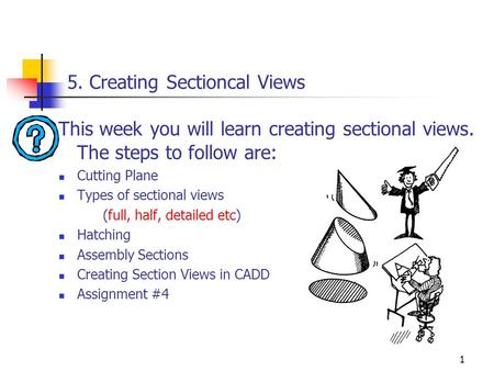 1 5. Creating Sectioncal Views This week you will learn creating sectional views. The steps to follow are: Cutting Plane Types of sectional views (full,