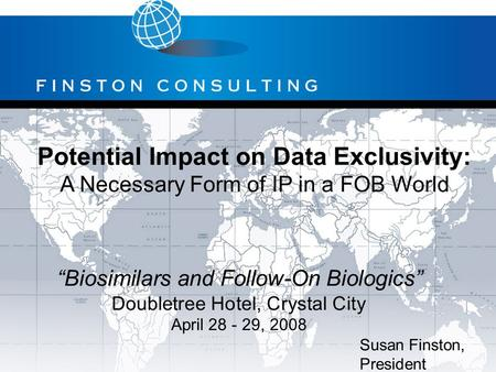 "Potential Impact on Data Exclusivity: A Necessary Form of IP in a FOB World Susan Finston, President ""Biosimilars and Follow-On Biologics"" Doubletree Hotel,"