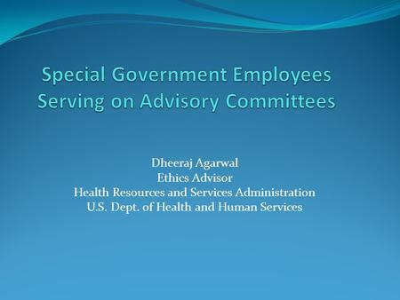 Dheeraj Agarwal Ethics Advisor Health Resources and Services Administration U.S. Dept. of Health and Human Services.
