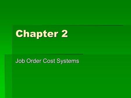 Chapter 2 Job Order Cost Systems. Cost Accounting Systems  Job Order Cost system  Perpetual Inventory Accounting  Process Cost System.