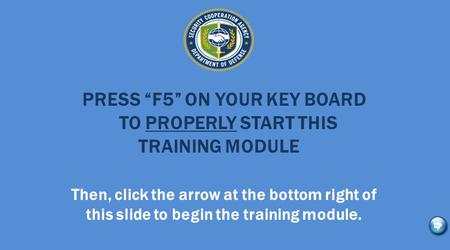 "PRESS ""F5"" ON YOUR KEY BOARD TO PROPERLY START THIS TRAINING MODULE Then, click the arrow at the bottom right of this slide to begin the training module."