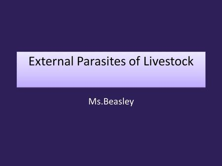 External Parasites of Livestock Ms.Beasley. External Parasites Parasite: an organism living at the expense of another organism or host. Host: Animal which.