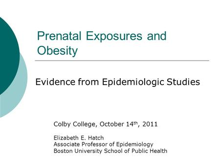 Prenatal Exposures and Obesity Evidence from Epidemiologic Studies Colby College, October 14 th, 2011 Elizabeth E. Hatch Associate Professor of Epidemiology.