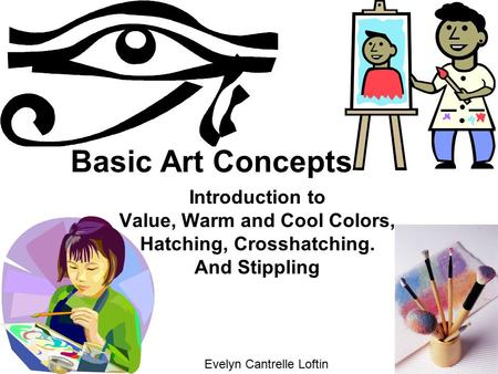 Basic Art Concepts Introduction to Value, Warm and Cool Colors, Hatching, Crosshatching. And Stippling Evelyn Cantrelle Loftin.