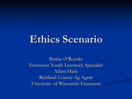 Ethics Scenario Bernie O'Rourke Extension Youth Livestock Specialist Adam Hady Richland County Ag Agent University of Wisconsin Extension.