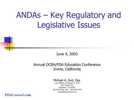 ANDAs – Key Regulatory and Legislative Issues June 4, 2003 Annual OCRA/FDA Education Conference Irvine, California Michael A. Swit, Esq. Law Offices of.
