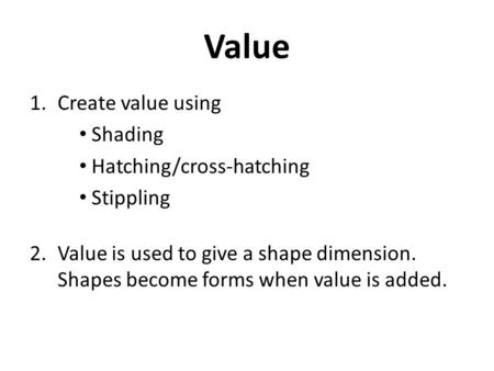 Value 1.Create value using Shading Hatching/cross-hatching Stippling 2.Value is used to give a shape dimension. Shapes become forms when value is added.