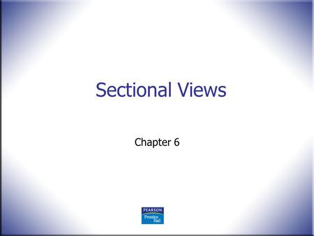 Sectional Views Chapter 6. 2 Technical Drawing 13 th Edition Giesecke, Mitchell, Spencer, Hill Dygdon, Novak, Lockhart © 2009 Pearson Education, Upper.