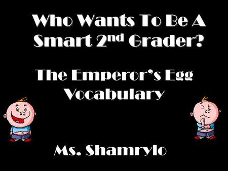 Who Wants To Be A Smart 2 nd Grader? Ms. Shamrylo The Emperor's Egg Vocabulary.