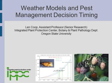 Weather Models and Pest Management Decision Timing Len Coop, Assistant Professor (Senior Research) Integrated Plant Protection Center, Botany & Plant Pathology.