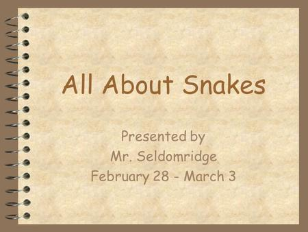 All About Snakes Presented by Mr. Seldomridge February 28 - March 3.