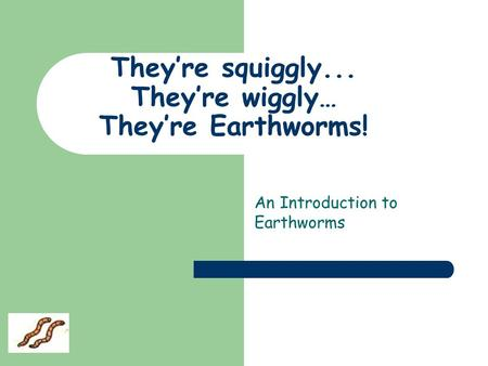 They're squiggly... They're wiggly… They're Earthworms! An Introduction to Earthworms.