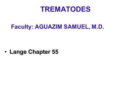 TREMATODES Faculty: AGUAZIM SAMUEL, M.D. Lange Chapter 55Lange Chapter 55.