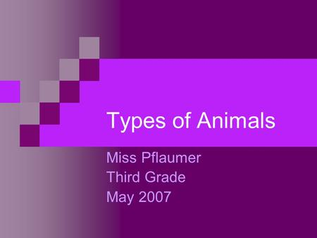 Types of Animals Miss Pflaumer Third Grade May 2007.