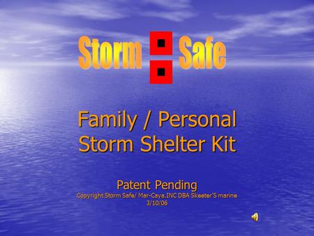 Family / Personal Storm Shelter Kit Patent Pending Copyright Storm Safe/ Mar-Caya.INC DBA Skeeter'S marine 3/10/06.
