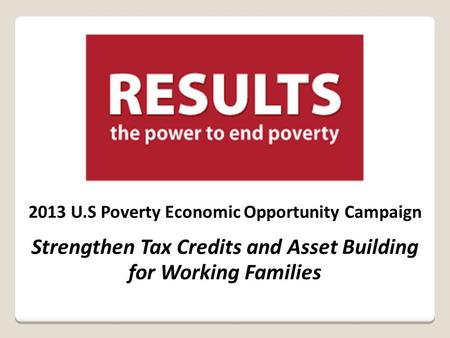 2013 U.S Poverty Economic Opportunity Campaign Strengthen Tax Credits and Asset Building for Working Families.