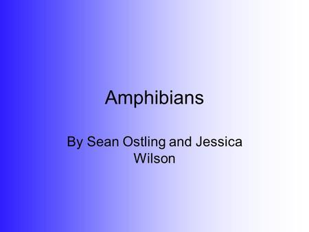 Amphibians By Sean Ostling and Jessica Wilson. What is an Amphibian? An amphibian is any cold blooded, smooth skinned, tetrapod, vertebrae animal. As.