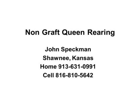 Non Graft Queen Rearing John Speckman Shawnee, Kansas Home 913-631-0991 Cell 816-810-5642.