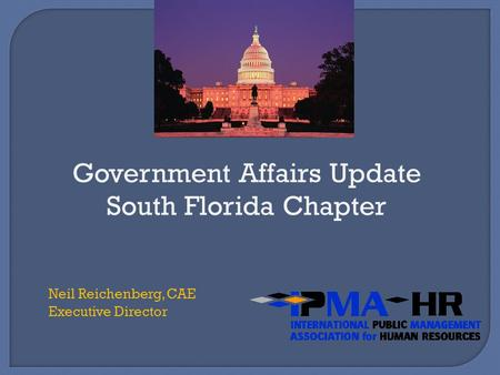 Government Affairs Update South Florida Chapter Neil Reichenberg, CAE Executive Director.