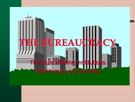 THE BUREAUCRACY The Rule Making Institutions Which carry out the laws.