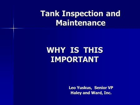 Tank Inspection and Maintenance Leo Yuskus, Senior VP Haley and Ward, Inc. WHY IS THIS IMPORTANT.