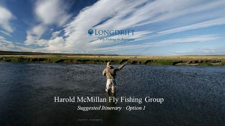 7/7/11 Harold McMillan Fly Fishing Group Suggested Itinerary · Option 1 Longdrift 2011 - All rights reserved.