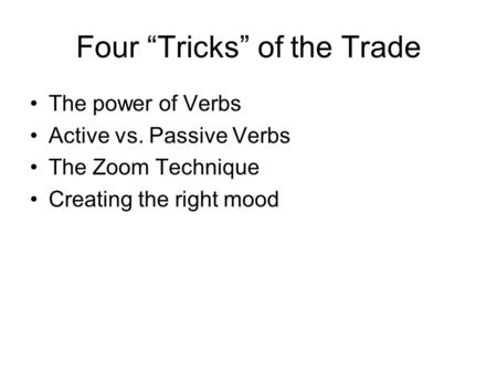 "Four ""Tricks"" of the Trade The power of Verbs Active vs. Passive Verbs The Zoom Technique Creating the right mood."