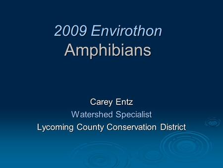 2009 Envirothon Amphibians Carey Entz Watershed Specialist Lycoming County Conservation District.