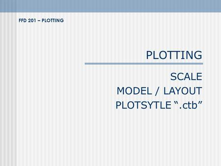 "PLOTTING SCALE MODEL / LAYOUT PLOTSYTLE "".ctb"" FFD 201 – PLOTTING."
