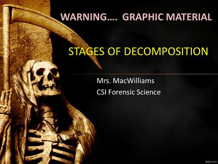 STAGES OF DECOMPOSITION Mrs. MacWilliams CSI Forensic Science WARNING…. GRAPHIC MATERIAL.