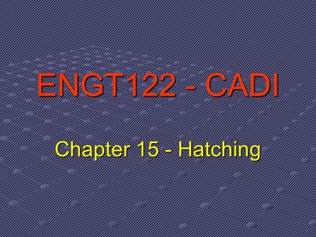 ENGT122 - CADI Chapter 15 - Hatching. What is Hatching? Hatching refers to filling an enclosed boundary with a repetitive pattern of formatted line segments.