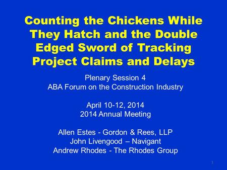 1 Counting the Chickens While They Hatch and the Double Edged Sword of Tracking Project Claims and Delays Plenary Session 4 ABA Forum on the Construction.