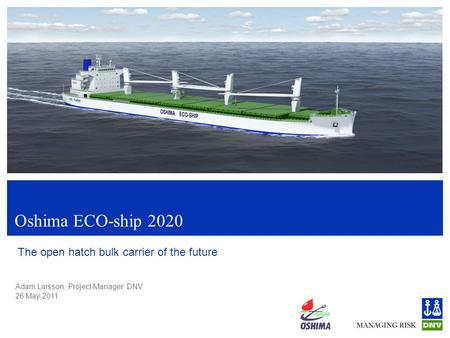 Adam Larsson, Project Manager, DNV 26 May 2011 Oshima ECO-ship 2020 The open hatch bulk carrier of the future.