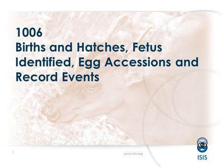 1 www.isis.org 1006 Births and Hatches, Fetus Identified, Egg Accessions and Record Events.