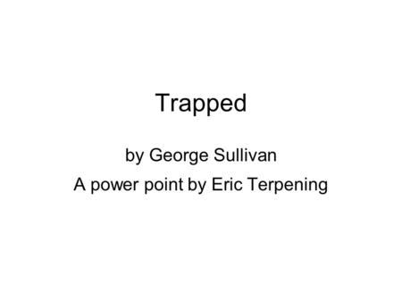 Trapped by George Sullivan A power point by Eric Terpening.