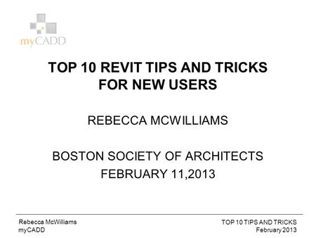 BIM TO FM October 2012 Troy Mifsud myCADD Rebecca McWilliams TOP 10 TIPS AND TRICKS February 2013 TOP 10 REVIT TIPS AND TRICKS FOR NEW USERS REBECCA MCWILLIAMS.