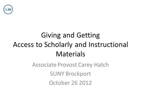 Giving and Getting Access to Scholarly and Instructional Materials Associate Provost Carey Hatch SUNY Brockport October 26 2012.