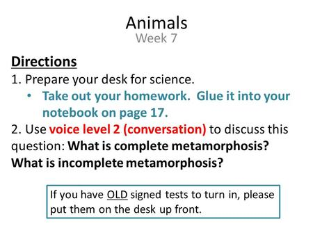 Animals Week 7 Directions 1. Prepare your desk for science. Take out your homework. Glue it into your notebook on page 17. 2. Use voice level 2 (conversation)