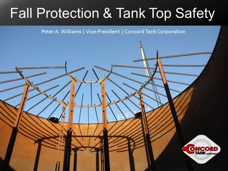 Fall Protection & Tank Top Safety Peter A. Williams | Vice-President | Concord Tank Corporation.