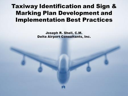 Taxiway Identification and Sign & Marking Plan Development and Implementation Best Practices Joseph R. Shell, C.M. Delta Airport Consultants, Inc.