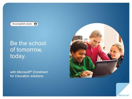 With Microsoft ® Enrolment for Education solutions Be the school of tomorrow, today.