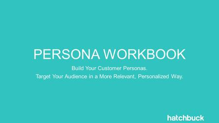 PERSONA WORKBOOK Build Your Customer Personas. Target Your Audience in a More Relevant, Personalized Way.
