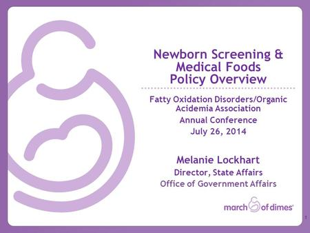 Newborn Screening & Medical Foods Policy Overview Fatty Oxidation Disorders/Organic Acidemia Association Annual Conference July 26, 2014 Melanie Lockhart.