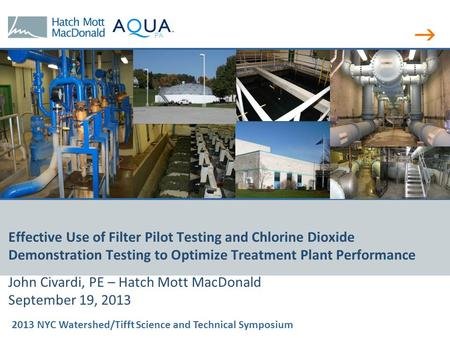 2013 NYC Watershed/Tifft Science and Technical Symposium PA Effective Use of Filter Pilot Testing and Chlorine Dioxide Demonstration Testing to Optimize.